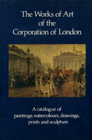 The Works of Art of the Corporation of London. Catalogue of Paintings,Watercolours,Drawings,Prints